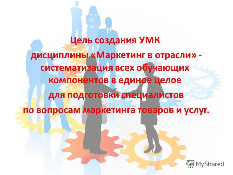 Цель создания УМК дисциплины «Маркетинг в отрасли» - систематизация всех обучающих компонентов в единое целое для подготовки специалистов по вопросам маркетинга товаров и услуг.