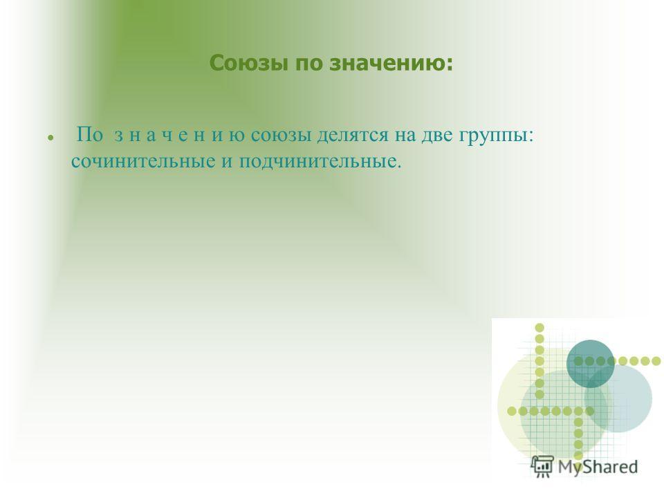 Союзы по значению: По з н а ч е н и ю союзы делятся на две группы: сочинительные и подчинительные.