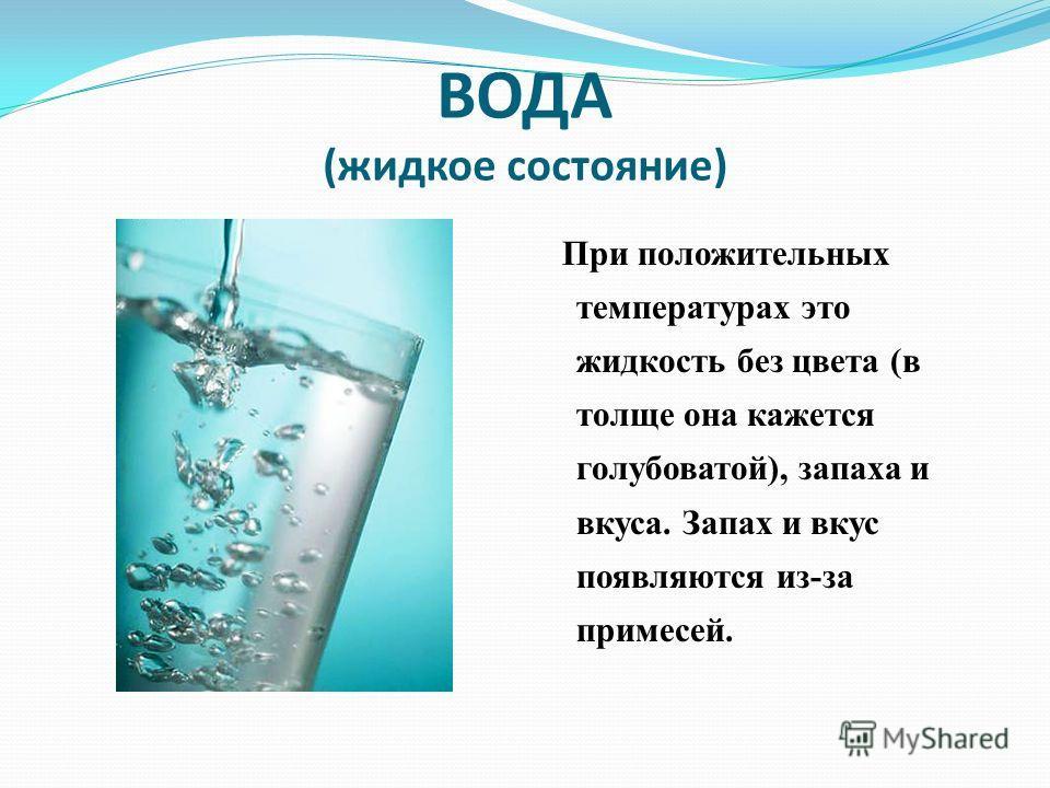 ВОДА (жидкое состояние) При положительных температурах это жидкость без цвета (в толще она кажется голубоватой), запаха и вкуса. Запах и вкус появляются из-за примесей.
