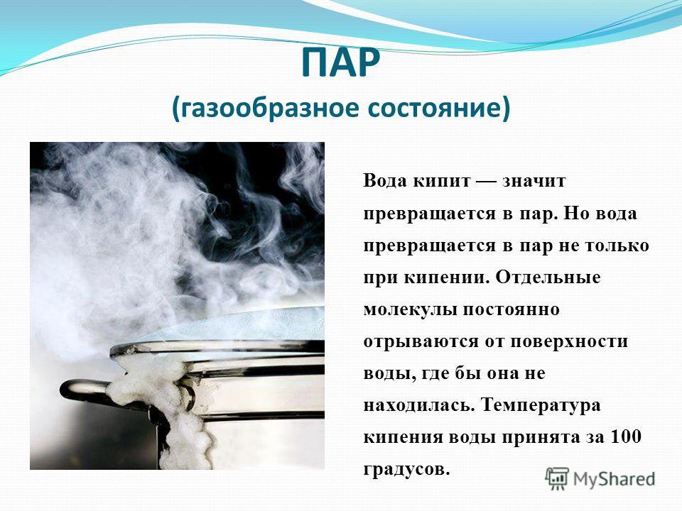 ПАР (газообразное состояние) Вода кипит значит превращается в пар. Но вода превращается в пар не только при кипении. Отдельные молекулы постоянно отрываются от поверхности воды, где бы она не находилась. Температура кипения воды принята за 100 градус
