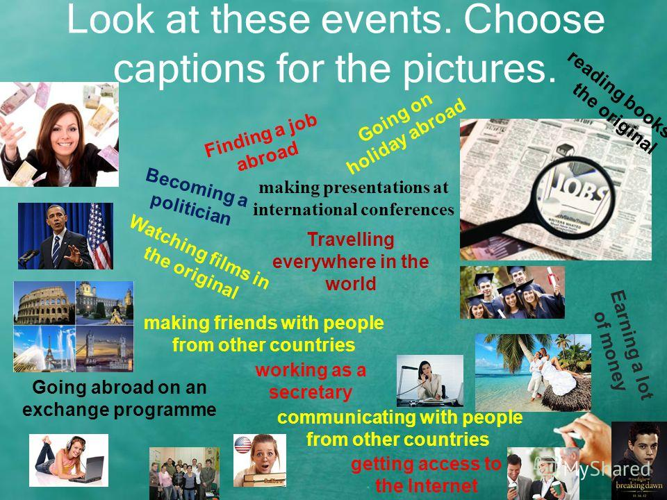 Look at these events. Choose captions for the pictures. Finding a job abroad Going on holiday abroad Earning a lot of money Becoming a politician Travelling everywhere in the world Watching films in the original Going abroad on an exchange programme