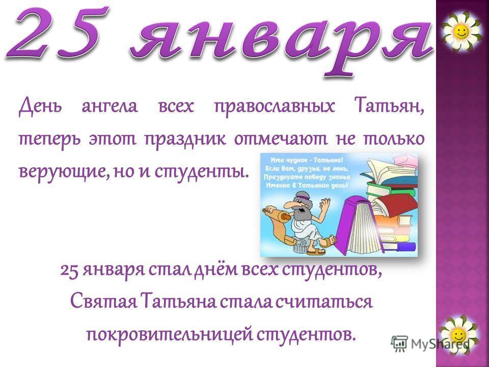 День ангела всех православных Татьян, теперь этот праздник отмечают не только верующие, но и студенты. 25 января стал днём всех студентов, Святая Татьяна стала считаться покровительницей студентов.