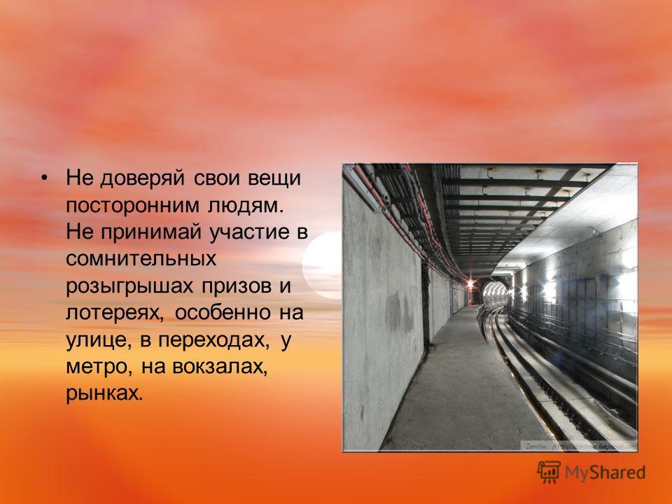 Не доверяй свои вещи посторонним людям. Не принимай участие в сомнительных розыгрышах призов и лотереях, особенно на улице, в переходах, у метро, на вокзалах, рынках.
