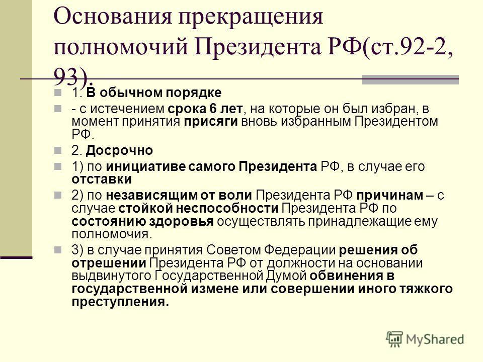 Основания прекращения полномочий Президента РФ(ст.92-2, 93). 1. В обычном порядке - с истечением срока 6 лет, на которые он был избран, в момент принятия присяги вновь избранным Президентом РФ. 2. Досрочно 1) по инициативе самого Президента РФ, в слу