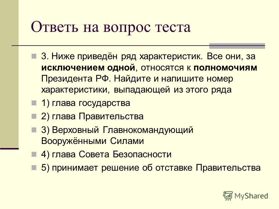 Ответь на вопрос теста 3. Ниже приведён ряд характеристик. Все они, за исключением одной, относятся к полномочиям Президента РФ. Найдите и напишите номер характеристики, выпадающей из этого ряда 1) глава государства 2) глава Правительства 3) Верховны