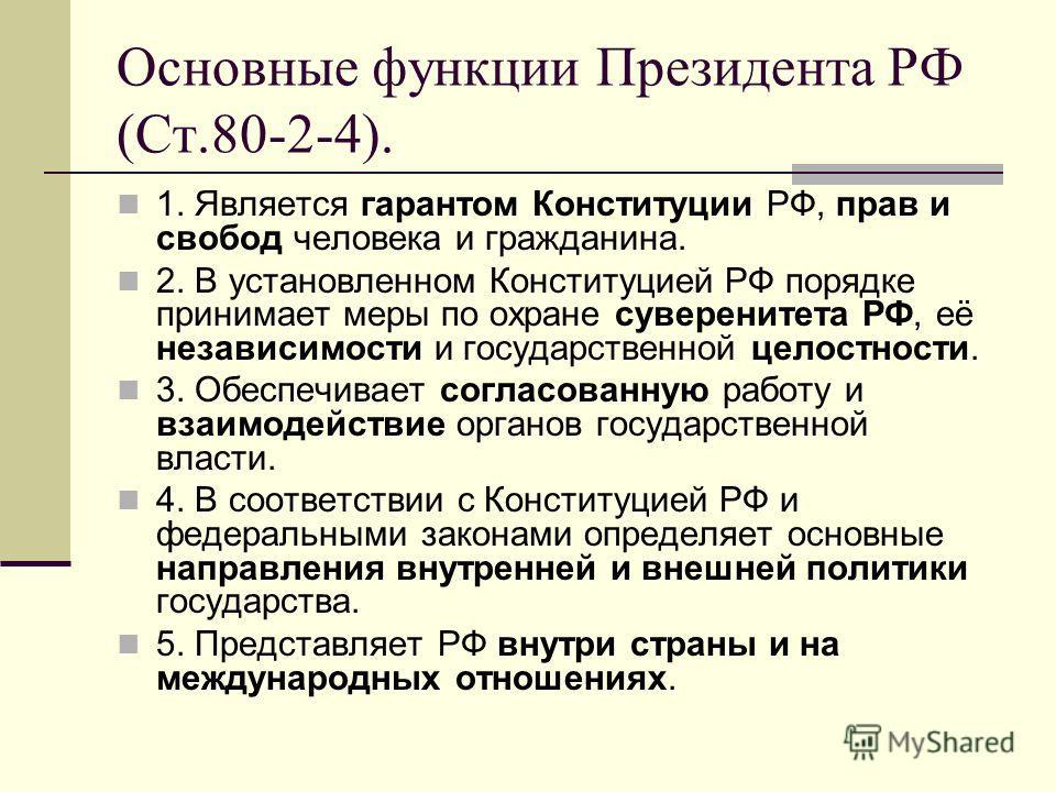 Основные функции Президента РФ (Ст.80-2-4). 1. Является гарантом Конституции РФ, прав и свобод человека и гражданина. 2. В установленном Конституцией РФ порядке принимает меры по охране суверенитета РФ, её независимости и государственной целостности.