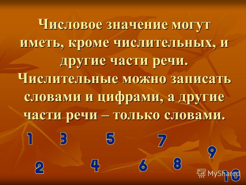 Числовое значение могут иметь, кроме числительных, и другие части речи. Числительные можно записать словами и цифрами, а другие части речи – только словами.