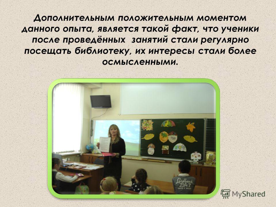 Дополнительным положительным моментом данного опыта, является такой факт, что ученики после проведённых занятий стали регулярно посещать библиотеку, их интересы стали более осмысленными.