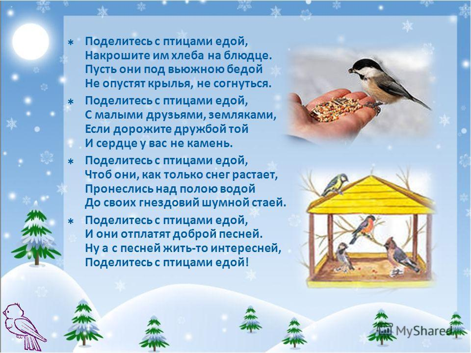Поделитесь с птицами едой, Накрошите им хлеба на блюдце. Пусть они под вьюжною бедой Не опустят крылья, не согнуться. Поделитесь с птицами едой, С малыми друзьями, земляками, Если дорожите дружбой той И сердце у вас не камень. Поделитесь с птицами ед