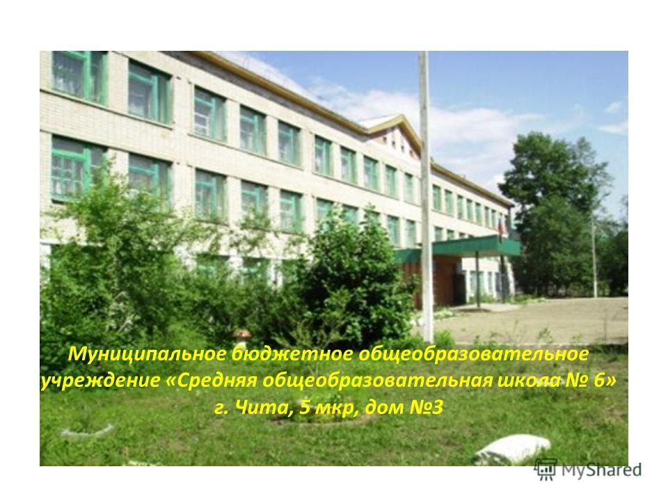 Муниципальное бюджетное общеобразовательное учреждение «Средняя общеобразовательная школа 6» г. Чита, 5 мкр, дом 3