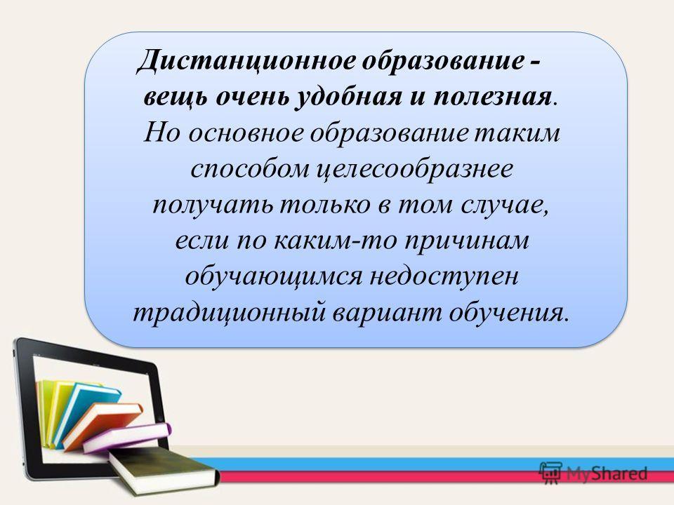 Дистанционное образование - вещь очень удобная и полезная. Но основное образование таким способом целесообразнее получать только в том случае, если по каким-то причинам обучающимся недоступен традиционный вариант обучения.