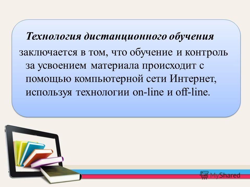 Технология дистанционного обучения заключается в том, что обучение и контроль за усвоением материала происходит с помощью компьютерной сети Интернет, используя технологии on-line и off-line.