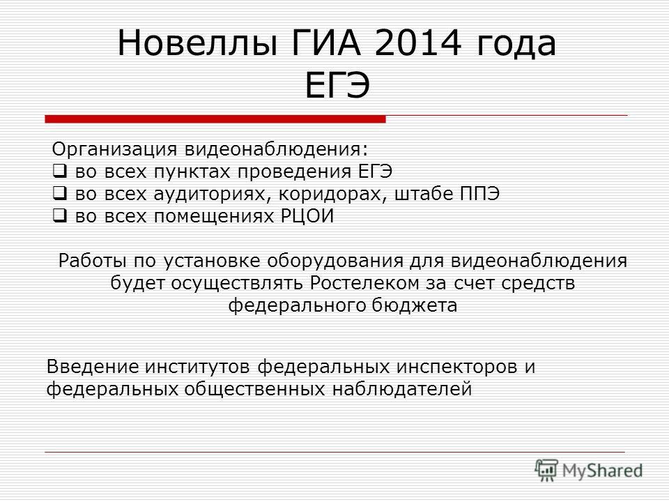 Новеллы ГИА 2014 года ЕГЭ Организация видеонаблюдения: во всех пунктах проведения ЕГЭ во всех аудиториях, коридорах, штабе ППЭ во всех помещениях РЦОИ Работы по установке оборудования для видеонаблюдения будет осуществлять Ростелеком за счет средств
