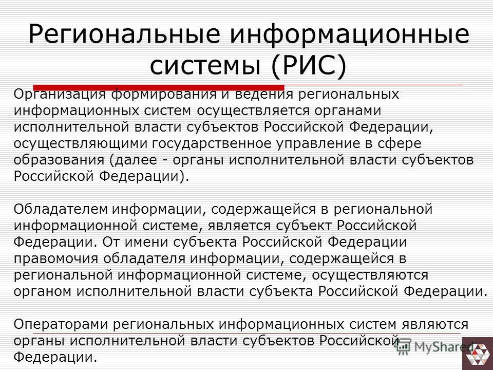Региональные информационные системы (РИС) Организация формирования и ведения региональных информационных систем осуществляется органами исполнительной власти субъектов Российской Федерации, осуществляющими государственное управление в сфере образован