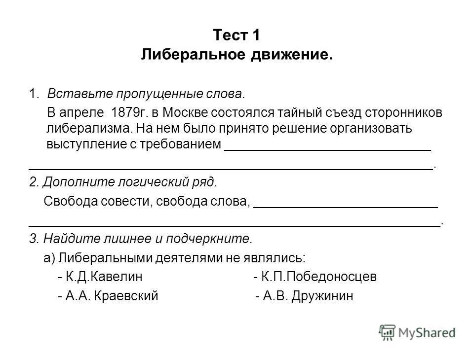 Тест 1 Либеральное движение. 1. Вставьте пропущенные слова. В апреле 1879г. в Москве состоялся тайный съезд сторонников либерализма. На нем было принято решение организовать выступление с требованием ____________________________ _____________________