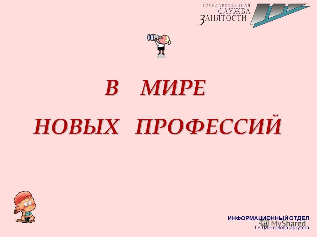 В МИРЕ НОВЫХ ПРОФЕССИЙ В МИРЕ НОВЫХ ПРОФЕССИЙ ИНФОРМАЦИОННЫЙ ОТДЕЛ ГУ ЦЗН города Иркутска