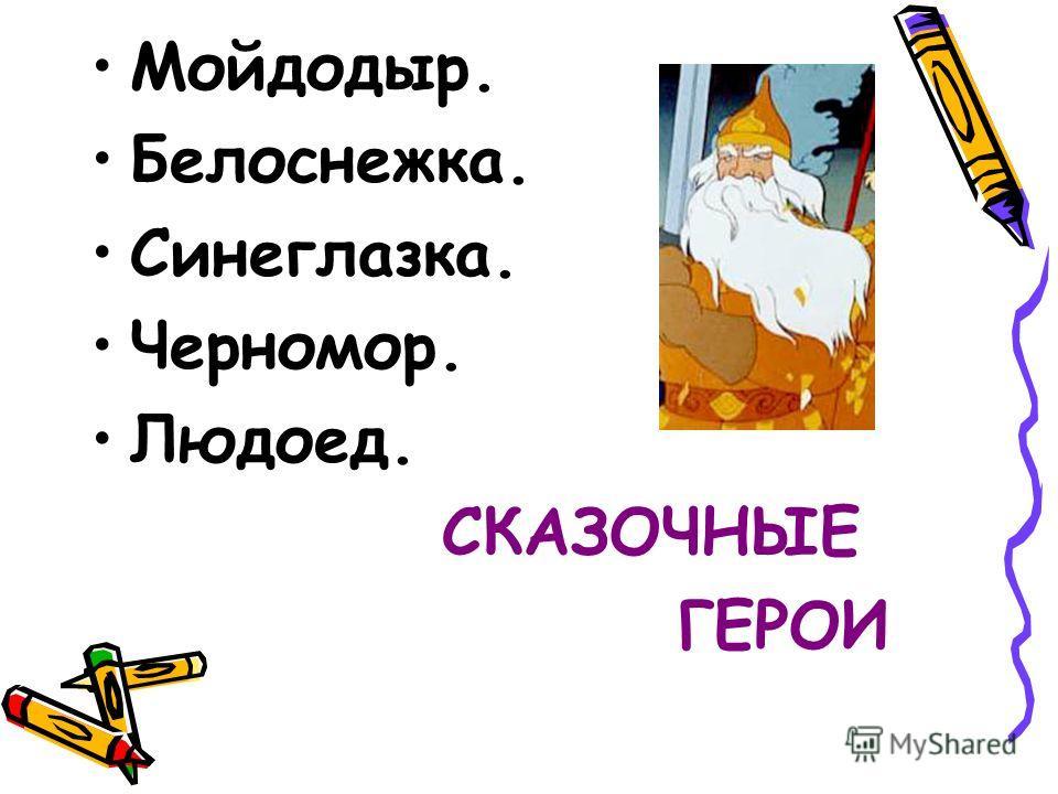 Мойдодыр. Белоснежка. Синеглазка. Черномор. Людоед. СКАЗОЧНЫЕ ГЕРОИ