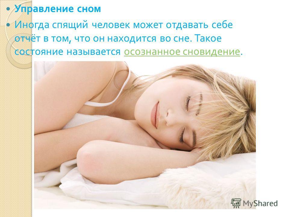 Управление сном Иногда спящий человек может отдавать себе отчёт в том, что он находится во сне. Такое состояние называется осознанное сновидение. осознанное сновидение