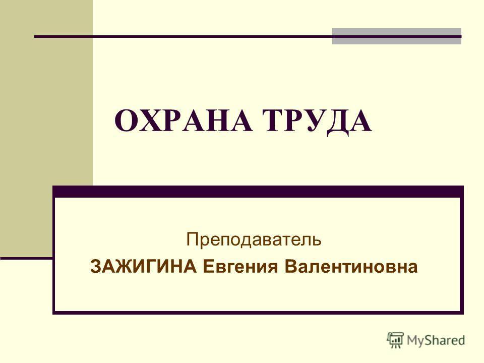 ОХРАНА ТРУДА Преподаватель ЗАЖИГИНА Евгения Валентиновна