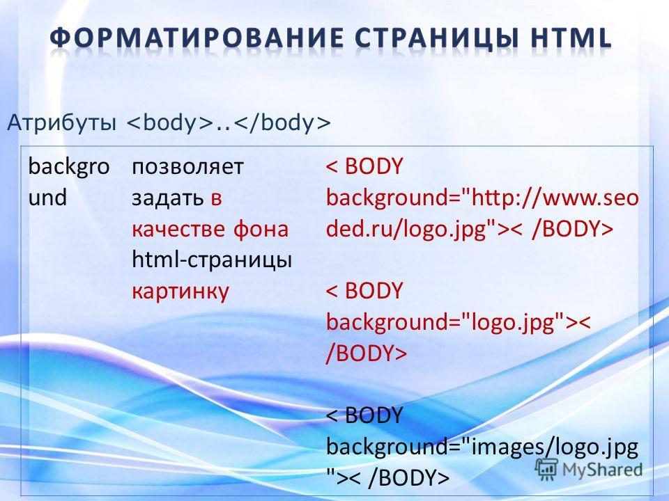backgro und позволяет задать в качестве фона html-страницы картинку Атрибуты..