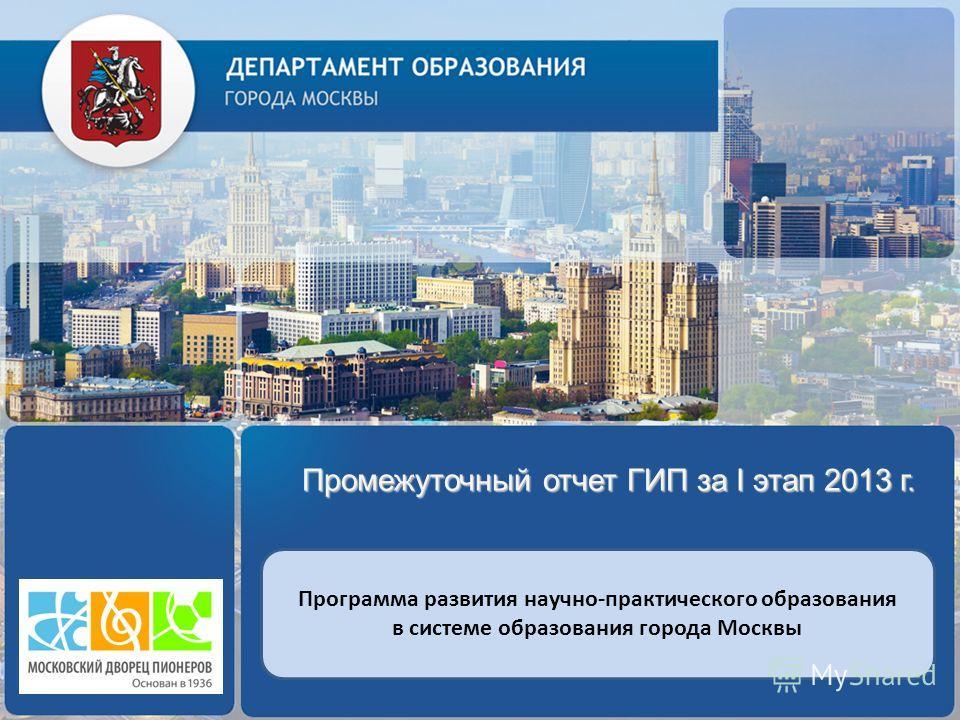 Промежуточный отчет ГИП за I этап 2013 г. Программа развития научно-практического образования в системе образования города Москвы