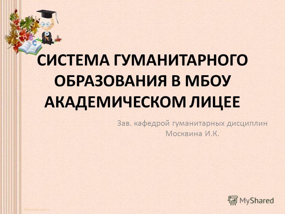 СИСТЕМА ГУМАНИТАРНОГО ОБРАЗОВАНИЯ В МБОУ АКАДЕМИЧЕСКОМ ЛИЦЕЕ Зав. кафедрой гуманитарных дисциплин Москвина И.К.