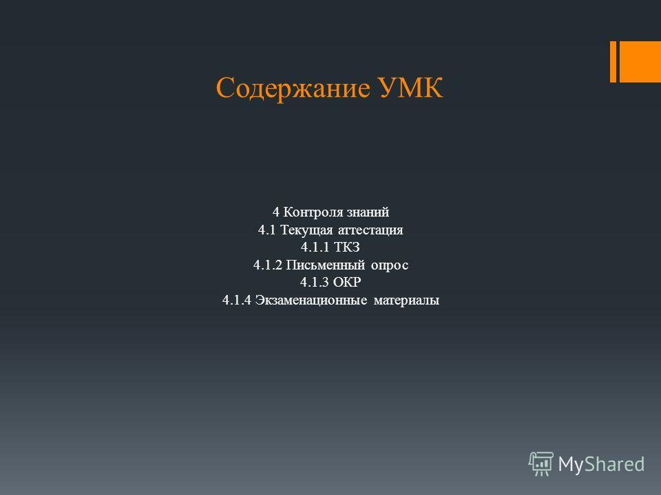 Содержание УМК 4 Контроля знаний 4.1 Текущая аттестация 4.1.1 ТКЗ 4.1.2 Письменный опрос 4.1.3 ОКР 4.1.4 Экзаменационные материалы