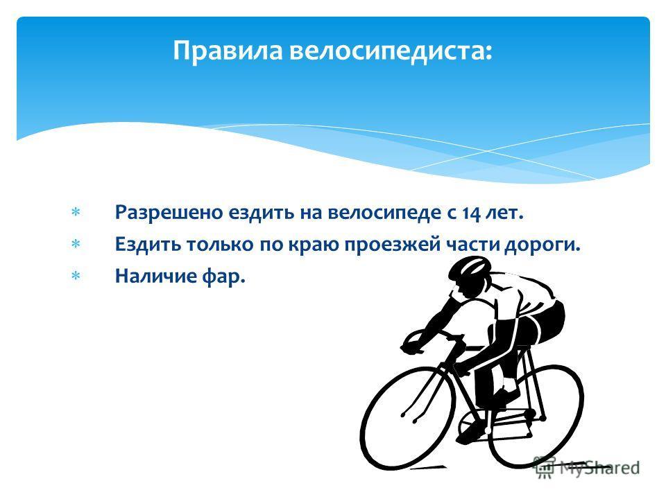Р азрешено ездить на велосипеде с 14 лет. Е здить только по краю проезжей части дороги. Н аличие фар. Правила велосипедиста: