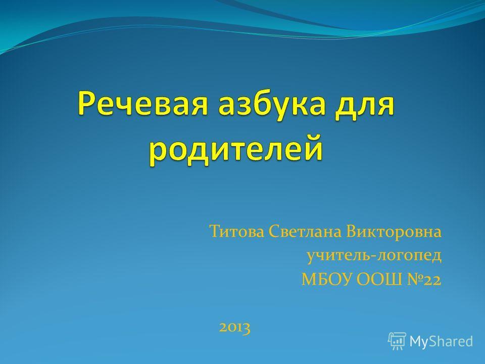 Титова Светлана Викторовна учитель-логопед МБОУ ООШ 22 2013