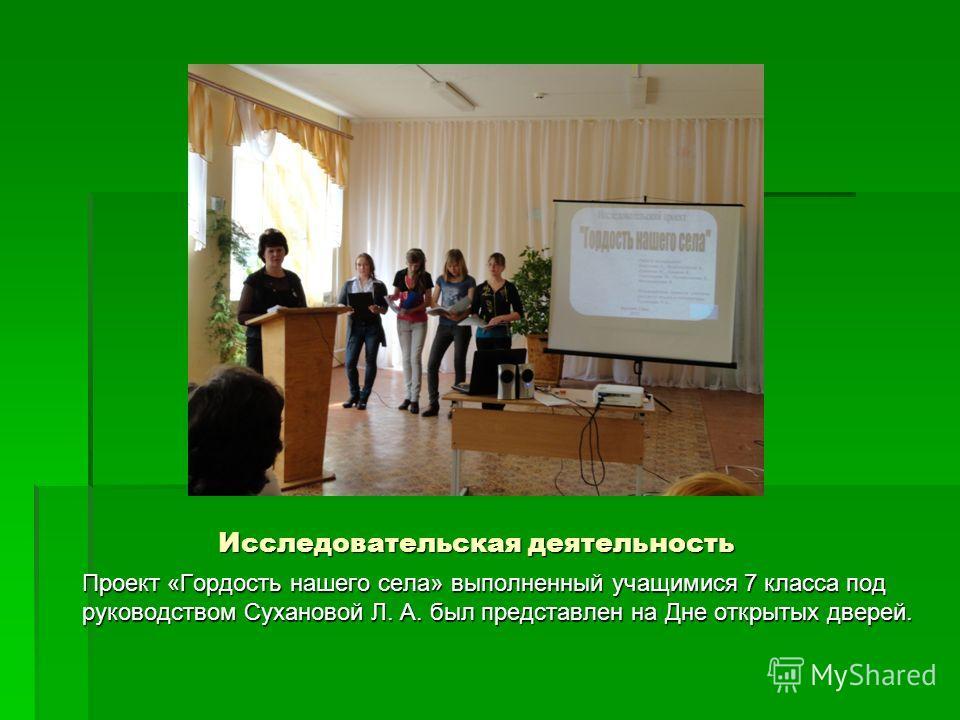 Исследовательская деятельность Проект «Гордость нашего села» выполненный учащимися 7 класса под руководством Сухановой Л. А. был представлен на Дне открытых дверей.