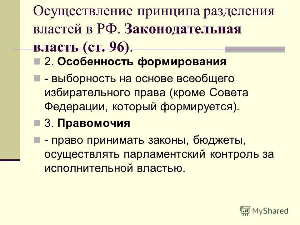 Осуществление принципа разделения властей в РФ. Законодательная власть (ст. 96). 2. Особенность формирования - выборность на основе всеобщего избирательного права (кроме Совета Федерации, который формируется). 3. Правомочия - право принимать законы,