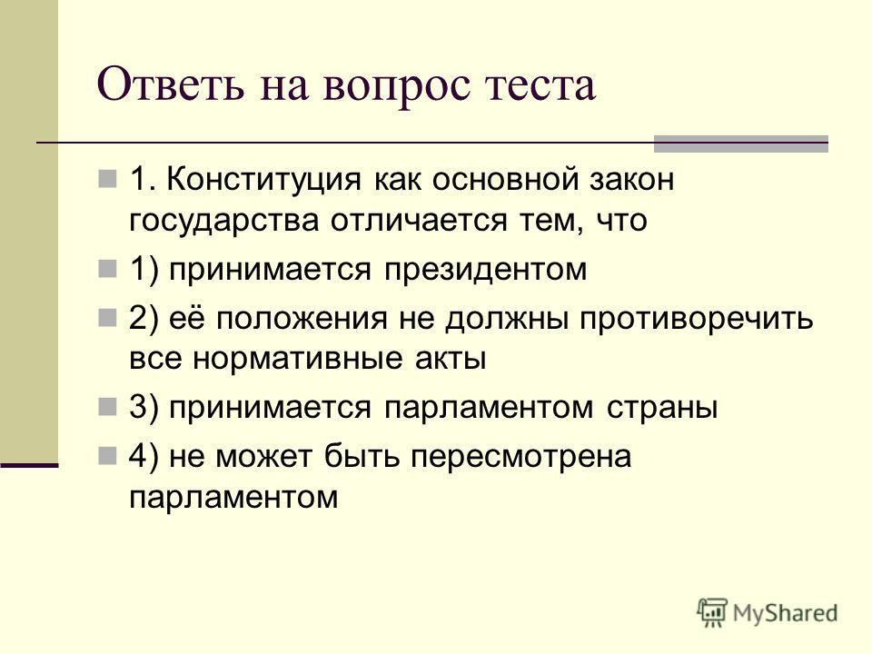 Ответь на вопрос теста 1. Конституция как основной закон государства отличается тем, что 1) принимается президентом 2) её положения не должны противоречить все нормативные акты 3) принимается парламентом страны 4) не может быть пересмотрена парламент