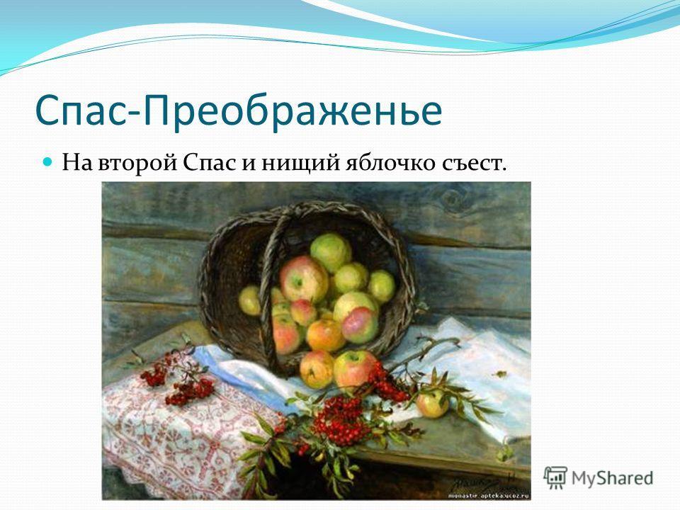 Спас-Преображенье На второй Спас и нищий яблочко съест.