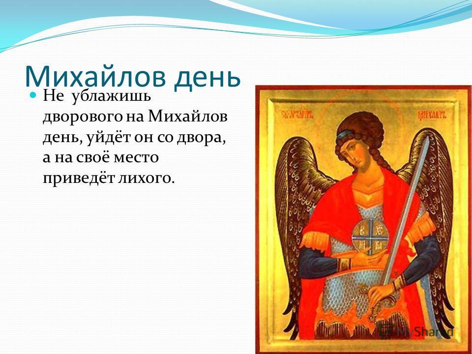 Михайлов день Не ублажишь дворового на Михайлов день, уйдёт он со двора, а на своё место приведёт лихого.