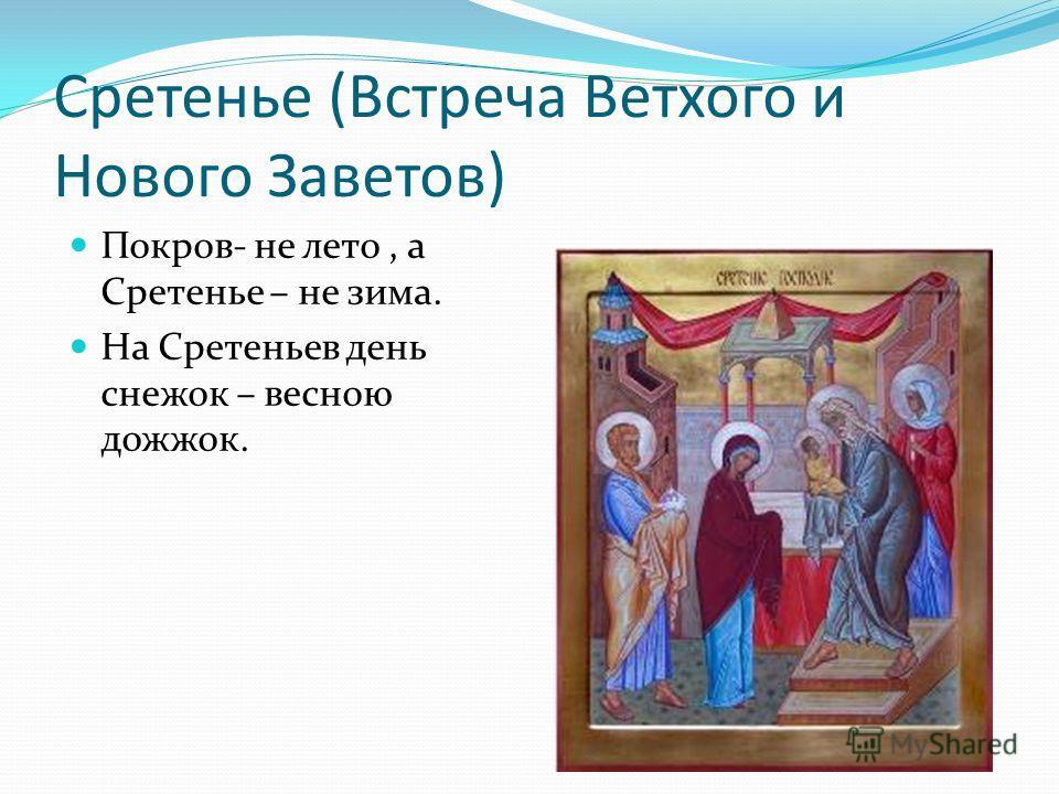 Сретенье (Встреча Ветхого и Нового Заветов) Покров- не лето, а Сретенье – не зима. На Сретеньев день снежок – весною дожжок.