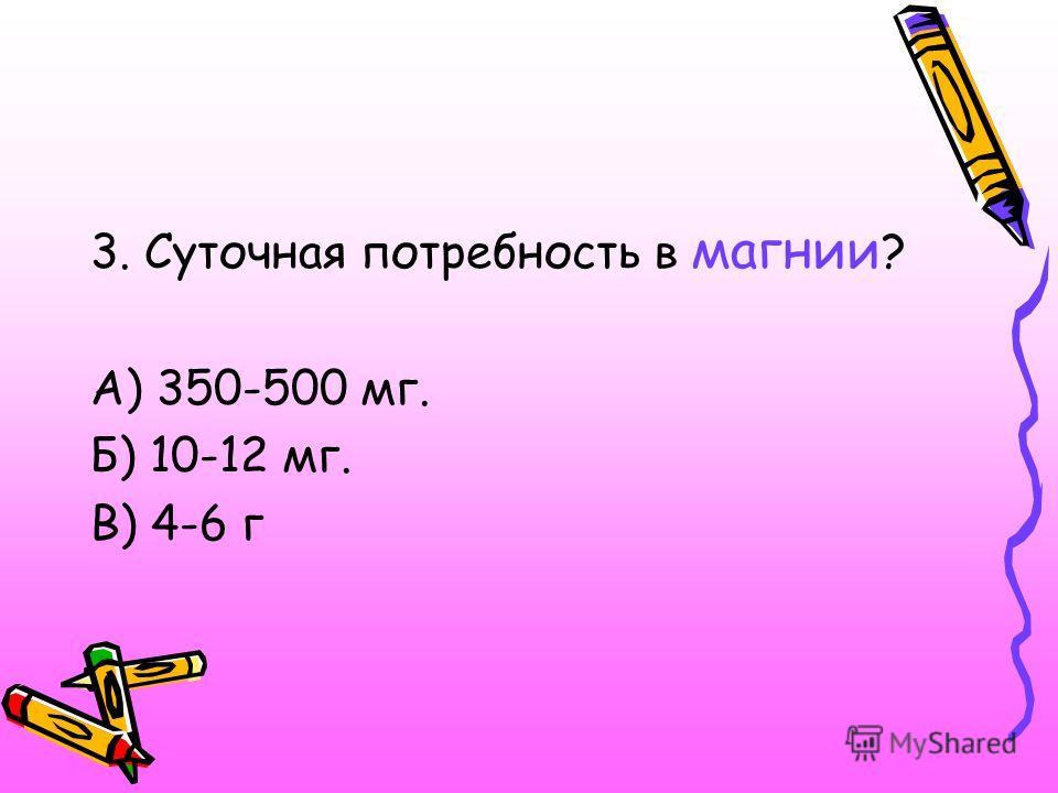 3. Суточная потребность в магнии ? А) 350-500 мг. Б) 10-12 мг. В) 4-6 г