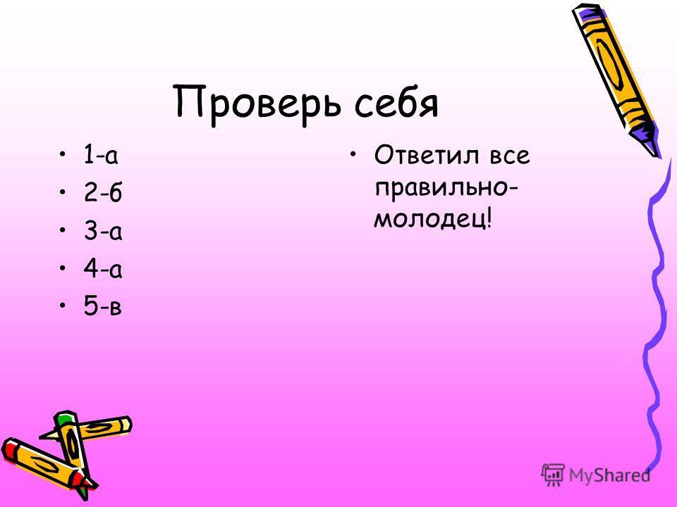 Проверь себя 1-а 2-б 3-а 4-а 5-в Ответил все правильно- молодец!