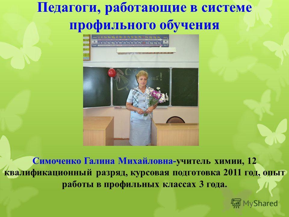 Симоченко Галина Михайловна-учитель химии, 12 квалификационный разряд, курсовая подготовка 2011 год, опыт работы в профильных классах 3 года. Педагоги, работающие в системе профильного обучения