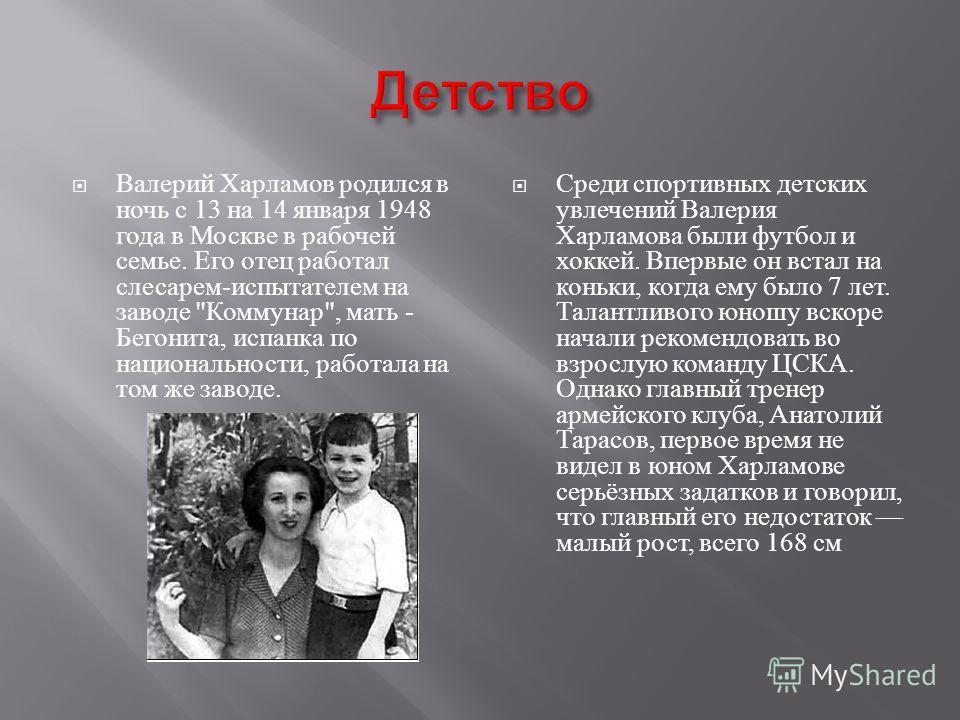 Валерий Харламов родился в ночь с 13 на 14 января 1948 года в Москве в рабочей семье. Его отец работал слесарем - испытателем на заводе