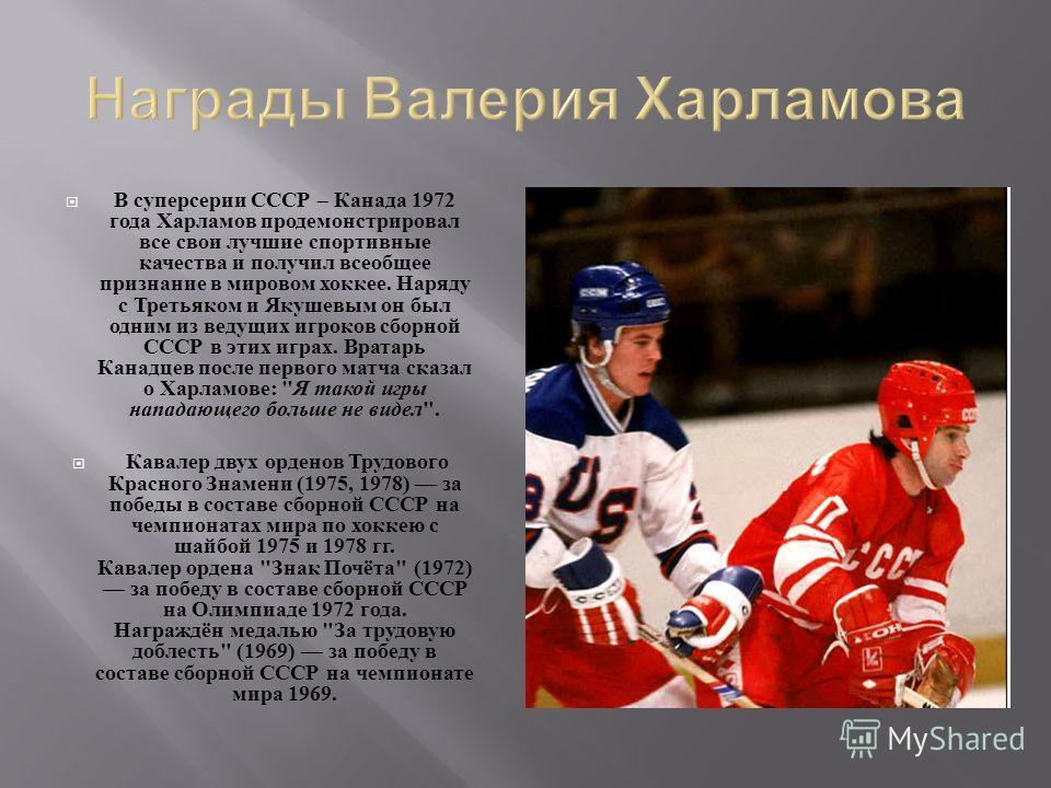 В суперсерии СССР – Канада 1972 года Харламов продемонстрировал все свои лучшие спортивные качества и получил всеобщее признание в мировом хоккее. Наряду с Третьяком и Якушевым он был одним из ведущих игроков сборной СССР в этих играх. Вратарь Канадц