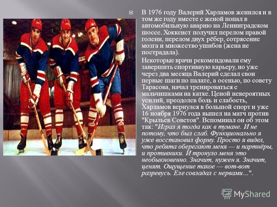 В 1976 году Валерий Харламов женился и в том же году вместе с женой попал в автомобильную аварию на Ленинградском шоссе. Хоккеист получил перелом правой голени, перелом двух рёбер, сотрясение мозга и множество ушибов ( жена не пострадала ). Некоторые