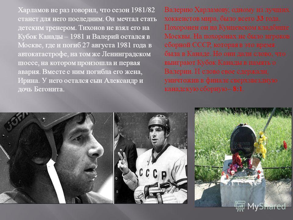 Харламов не раз говорил, что сезон 1981/82 станет для него последним. Он мечтал стать детским тренером. Тихонов не взял его на Кубок Канады – 1981 и Валерий остался в Москве, где и погиб 27 августа 1981 года в автокатастрофе, на том же Ленинградском