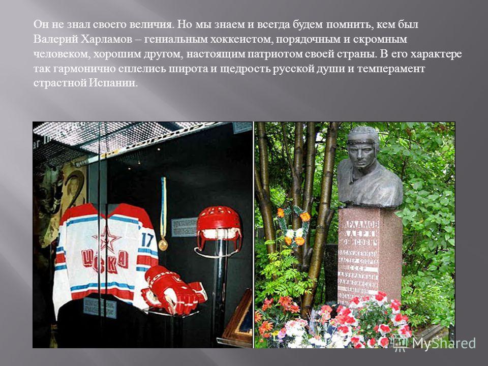 Он не знал своего величия. Но мы знаем и всегда будем помнить, кем был Валерий Харламов – гениальным хоккеистом, порядочным и скромным человеком, хорошим другом, настоящим патриотом своей страны. В его характере так гармонично сплелись широта и щедро