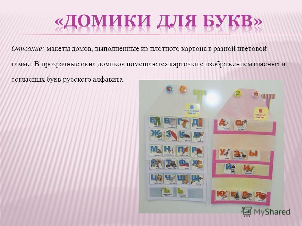 Описание: макеты домов, выполненные из плотного картона в разной цветовой гамме. В прозрачные окна домиков помещаются карточки с изображением гласных и согласных букв русского алфавита.