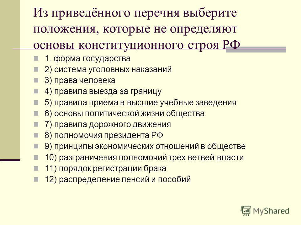 Из приведённого перечня выберите положения, которые не определяют основы конституционного строя РФ 1. форма государства 2) система уголовных наказаний 3) права человека 4) правила выезда за границу 5) правила приёма в высшие учебные заведения 6) осно