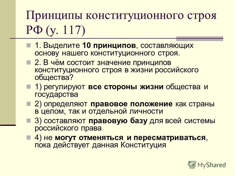 Принципы конституционного строя РФ (у. 117) 1. Выделите 10 принципов, составляющих основу нашего конституционного строя. 2. В чём состоит значение принципов конституционного строя в жизни российского общества? 1) регулируют все стороны жизни общества