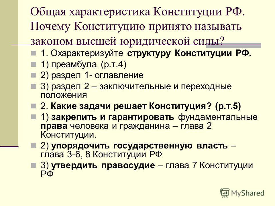 Общая характеристика Конституции РФ. Почему Конституцию принято называть законом высшей юридической силы? 1. Охарактеризуйте структуру Конституции РФ. 1) преамбула (р.т.4) 2) раздел 1- оглавление 3) раздел 2 – заключительные и переходные положения 2.