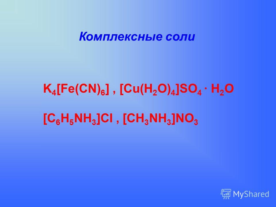 Комплексные соли K 4 [Fe(CN) 6 ], [Cu(H 2 O) 4 ]SO 4 · H 2 O [C 6 H 5 NH 3 ]CI, [CH 3 NH 3 ]NO 3