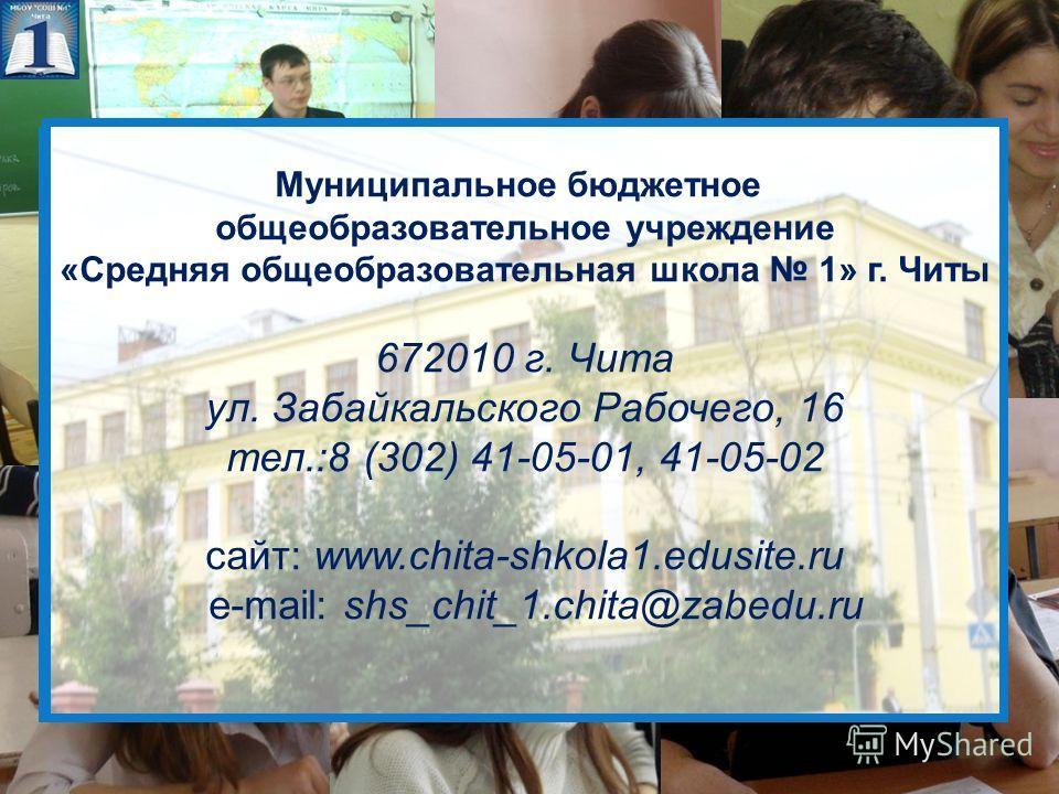 Муниципальное бюджетное общеобразовательное учреждение «Средняя общеобразовательная школа 1» г. Читы 672010 г. Чита ул. Забайкальского Рабочего, 16 тел.:8 (302) 41-05-01, 41-05-02 сайт: www.chita-shkola1.edusite.ru e-mail: shs_chit_1.chita@zabedu.ru