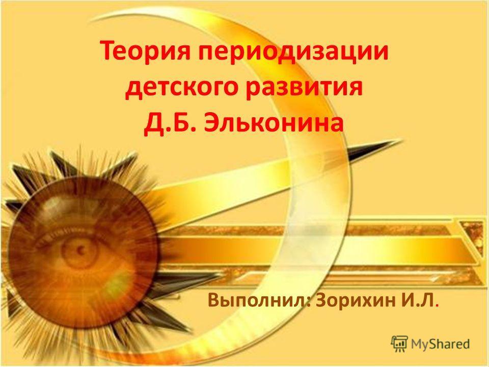 Теория периодизации детского развития Д.Б. Эльконина Выполнил: Зорихин И.Л.